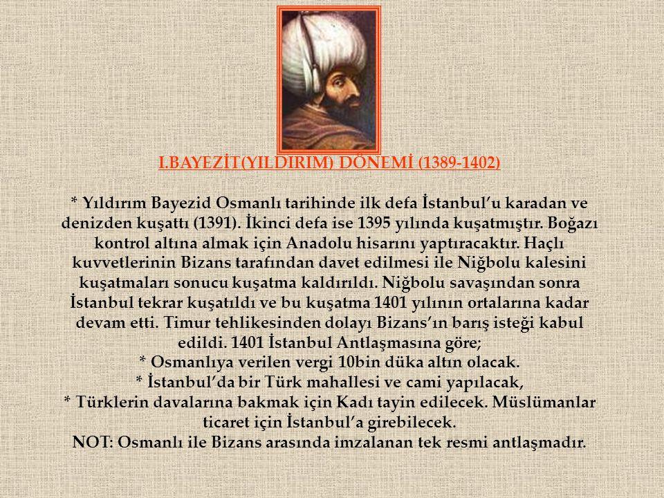 I.BAYEZİT(YILDIRIM) DÖNEMİ (1389-1402) * Yıldırım Bayezid Osmanlı tarihinde ilk defa İstanbul'u karadan ve denizden kuşattı (1391). İkinci defa ise 13