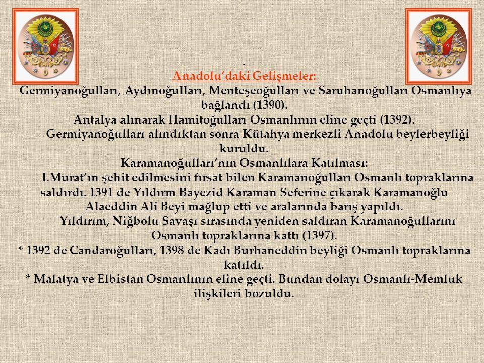 . Anadolu'daki Gelişmeler: Germiyanoğulları, Aydınoğulları, Menteşeoğulları ve Saruhanoğulları Osmanlıya bağlandı (1390). Antalya alınarak Hamitoğulla