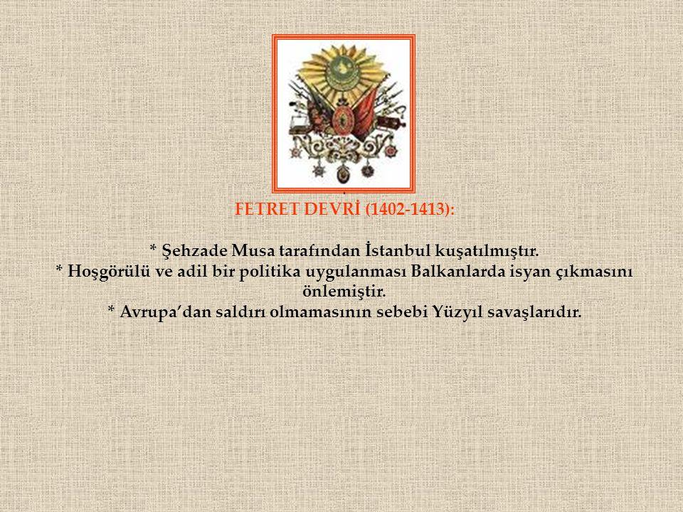 . FETRET DEVRİ (1402-1413): * Şehzade Musa tarafından İstanbul kuşatılmıştır. * Hoşgörülü ve adil bir politika uygulanması Balkanlarda isyan çıkmasını