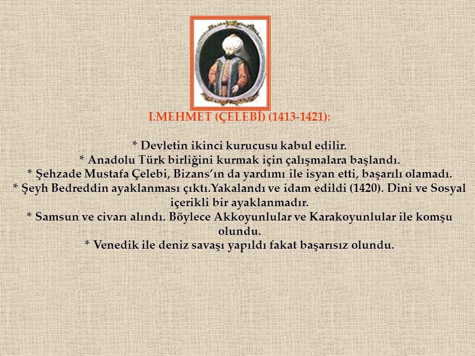 . I.MEHMET (ÇELEBİ) (1413-1421): * Devletin ikinci kurucusu kabul edilir. * Anadolu Türk birliğini kurmak için çalışmalara başlandı. * Şehzade Mustafa