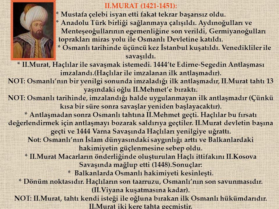 . II.MURAT (1421-1451): * Mustafa çelebi isyan etti fakat tekrar başarısız oldu. * Anadolu Türk birliği sağlanmaya çalışıldı. Aydınoğulları ve Menteşe