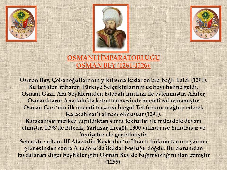 OSMANLI İMPARATORLUĞU OSMAN BEY (1281-1326): Osman Bey, Çobanoğulları'nın yıkılışına kadar onlara bağlı kaldı (1291). Bu tarihten itibaren Türkiye Sel