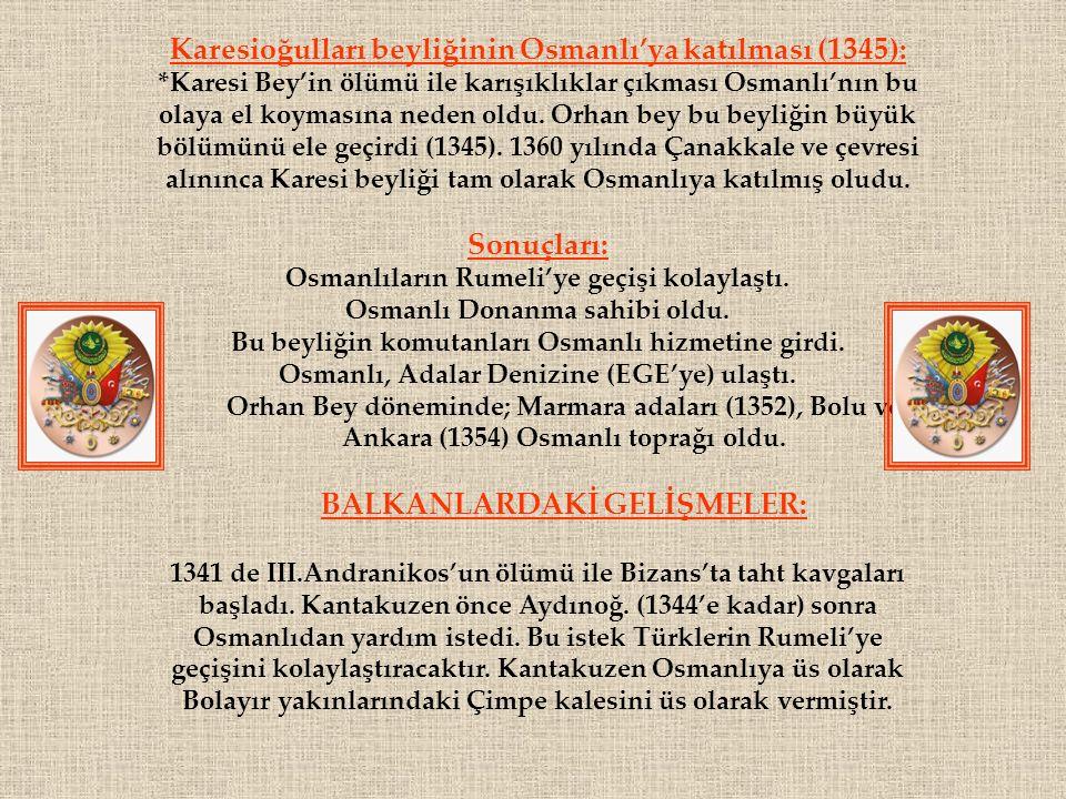 Karesioğulları beyliğinin Osmanlı'ya katılması (1345): *Karesi Bey'in ölümü ile karışıklıklar çıkması Osmanlı'nın bu olaya el koymasına neden oldu.