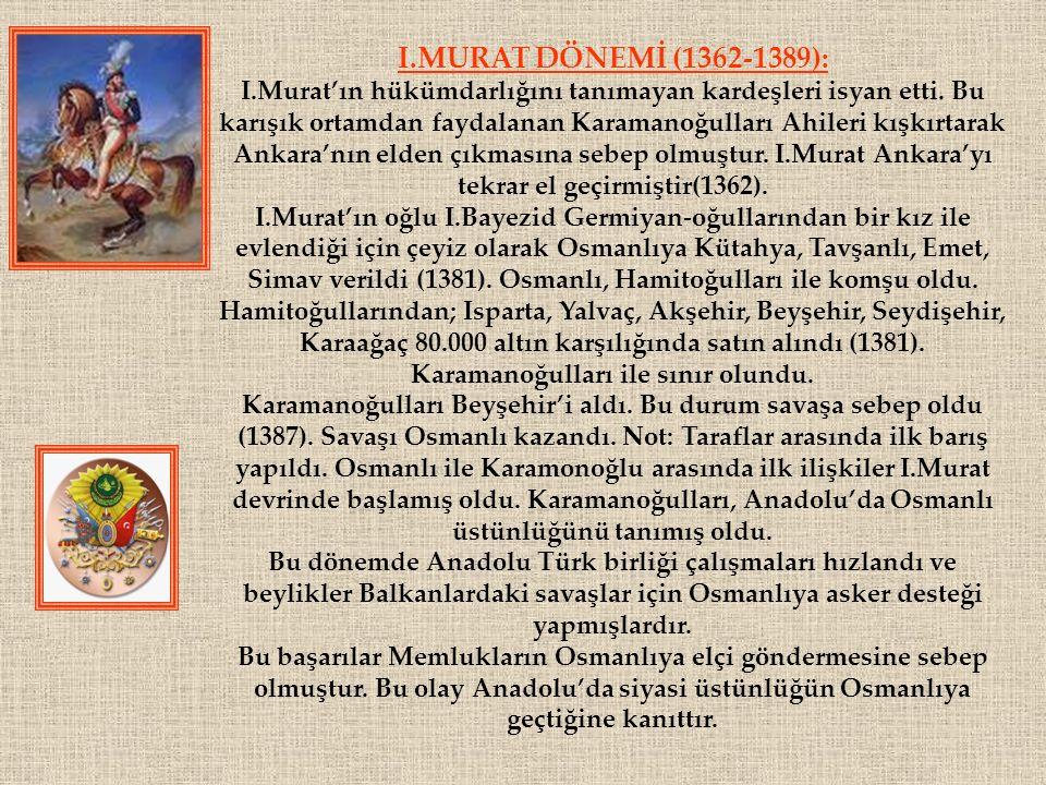 I.MURAT DÖNEMİ (1362-1389): I.Murat'ın hükümdarlığını tanımayan kardeşleri isyan etti. Bu karışık ortamdan faydalanan Karamanoğulları Ahileri kışkırta