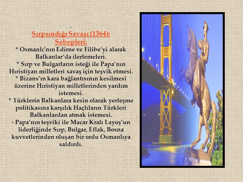 . Sırpsındığı Savaşı (1364): Sebepleri: * Osmanlı'nın Edirne ve Filibe'yi alarak Balkanlar'da ilerlemeleri. * Sırp ve Bulgarların isteği ile Papa'nın
