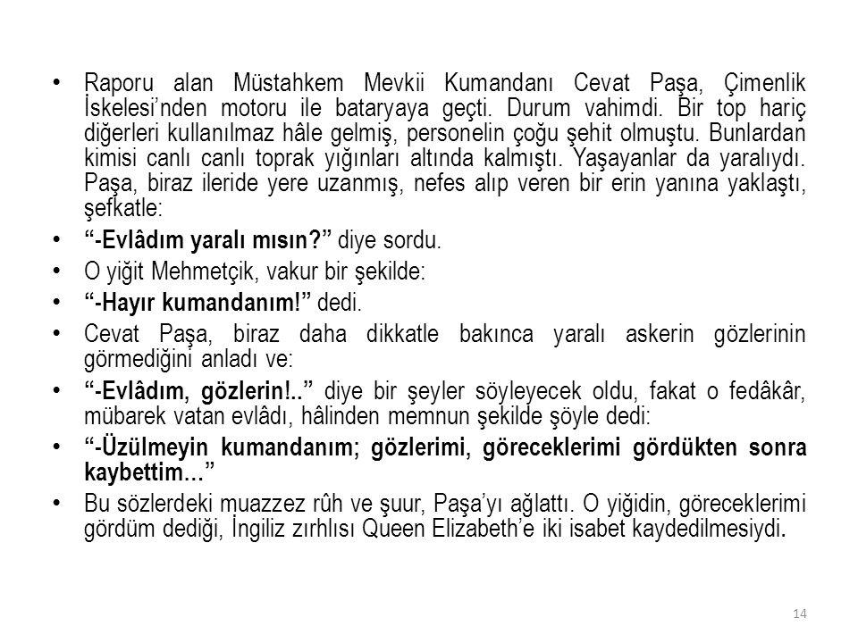 Raporu alan Müstahkem Mevkii Kumandanı Cevat Paşa, Çimenlik İskelesi'nden motoru ile bataryaya geçti. Durum vahimdi. Bir top hariç diğerleri kullanılm