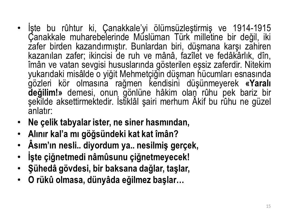 İşte bu rûhtur ki, Çanakkale'yi ölümsüzleştirmiş ve 1914-1915 Çanakkale muharebelerinde Müslüman Türk milletine bir değil, iki zafer birden kazandırmı