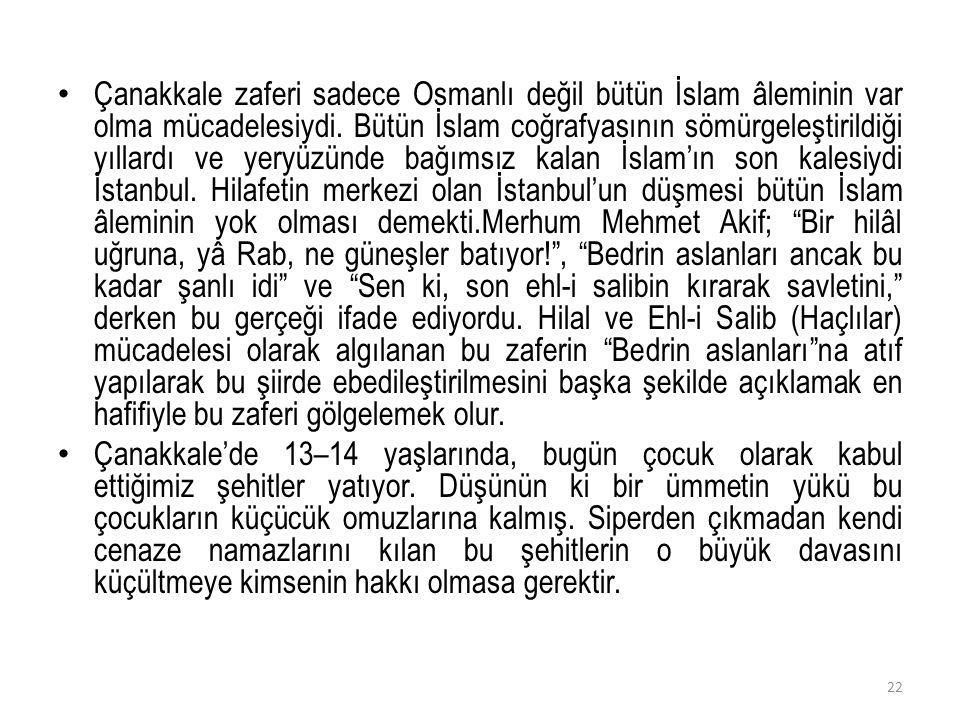 Çanakkale zaferi sadece Osmanlı değil bütün İslam âleminin var olma mücadelesiydi. Bütün İslam coğrafyasının sömürgeleştirildiği yıllardı ve yeryüzünd