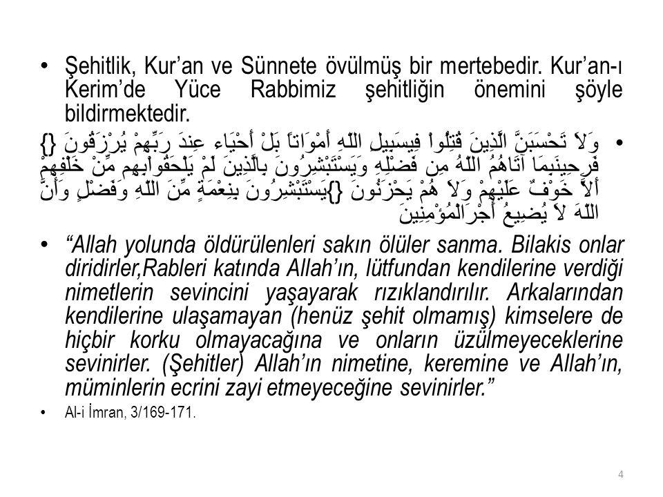 Şehitlik, Kur'an ve Sünnete övülmüş bir mertebedir. Kur'an-ı Kerim'de Yüce Rabbimiz şehitliğin önemini şöyle bildirmektedir. وَلاَ تَحْسَبَنَّ الَّذِي
