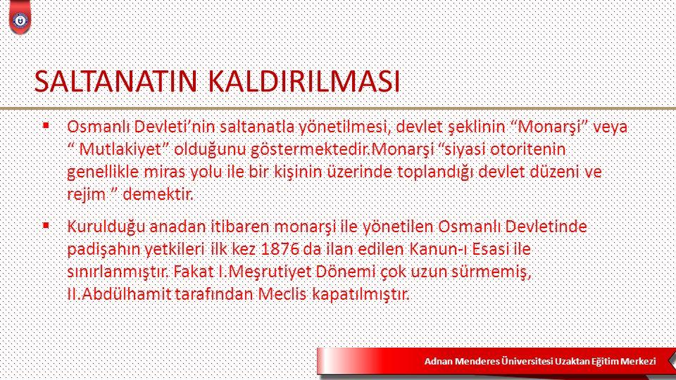 """Adnan Menderes Üniversitesi Uzaktan Eğitim Merkezi SALTANATIN KALDIRILMASI  Osmanlı Devleti'nin saltanatla yönetilmesi, devlet şeklinin """"Monarşi"""" vey"""