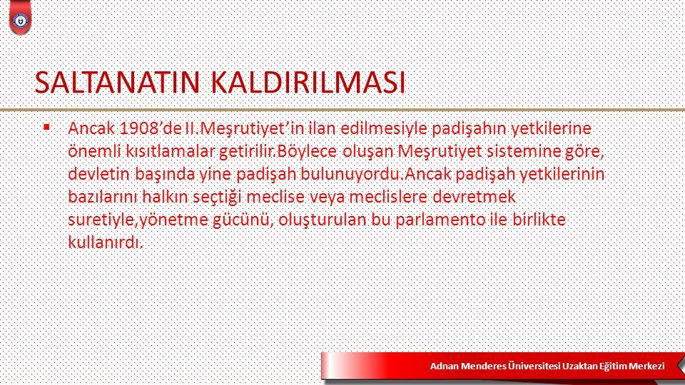Adnan Menderes Üniversitesi Uzaktan Eğitim Merkezi SALTANATIN KALDIRILMASI  Ancak 1908'de II.Meşrutiyet'in ilan edilmesiyle padişahın yetkilerine öne