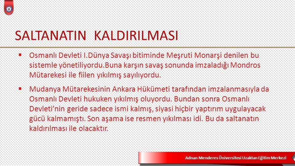 Adnan Menderes Üniversitesi Uzaktan Eğitim Merkezi SALTANATIN KALDIRILMASI  Osmanlı Devleti I.Dünya Savaşı bitiminde Meşruti Monarşi denilen bu sistemle yönetiliyordu.Buna karşın savaş sonunda imzaladığı Mondros Mütarekesi ile fiilen yıkılmış sayılıyordu.