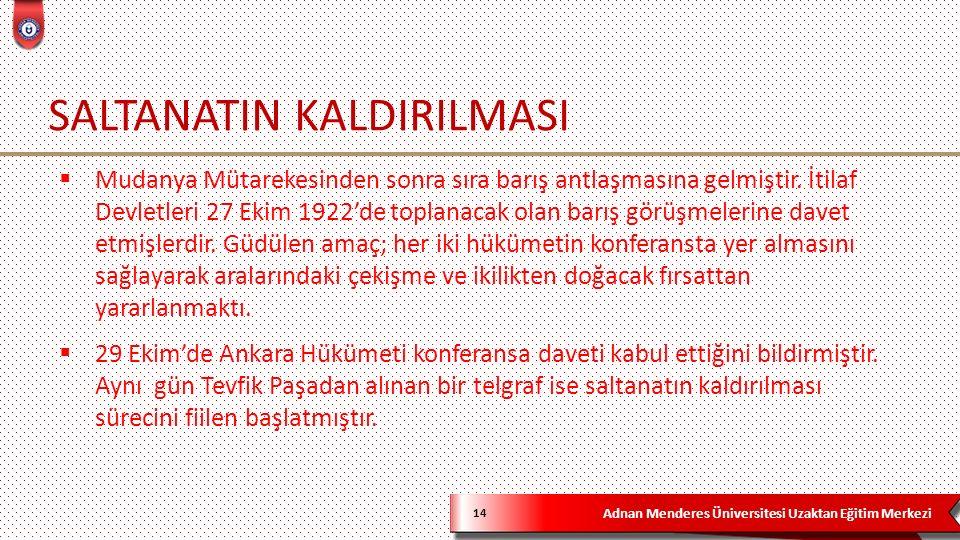 Adnan Menderes Üniversitesi Uzaktan Eğitim Merkezi SALTANATIN KALDIRILMASI 14  Mudanya Mütarekesinden sonra sıra barış antlaşmasına gelmiştir. İtilaf