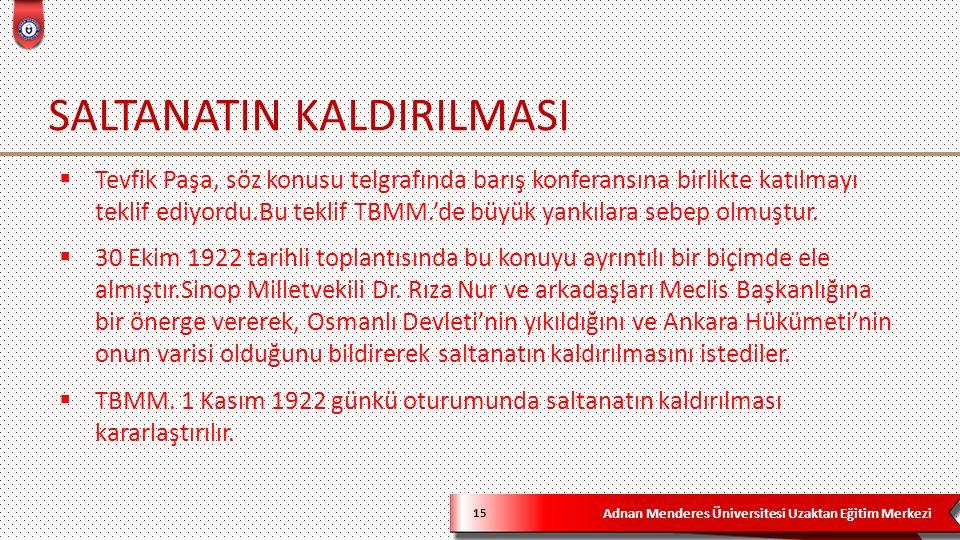 Adnan Menderes Üniversitesi Uzaktan Eğitim Merkezi SALTANATIN KALDIRILMASI 15  Tevfik Paşa, söz konusu telgrafında barış konferansına birlikte katılmayı teklif ediyordu.Bu teklif TBMM.'de büyük yankılara sebep olmuştur.