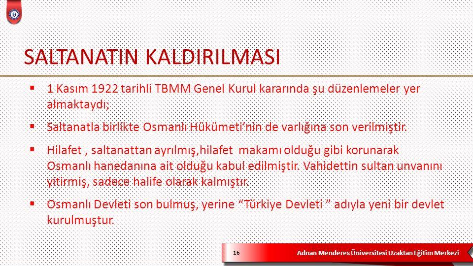 Adnan Menderes Üniversitesi Uzaktan Eğitim Merkezi SALTANATIN KALDIRILMASI 16  1 Kasım 1922 tarihli TBMM Genel Kurul kararında şu düzenlemeler yer almaktaydı;  Saltanatla birlikte Osmanlı Hükümeti'nin de varlığına son verilmiştir.