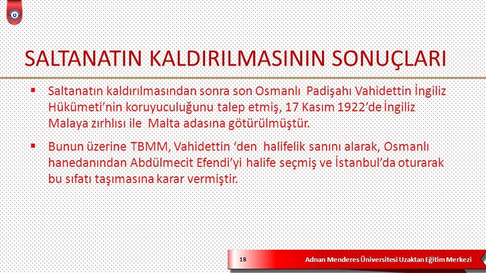 Adnan Menderes Üniversitesi Uzaktan Eğitim Merkezi SALTANATIN KALDIRILMASININ SONUÇLARI 18  Saltanatın kaldırılmasından sonra son Osmanlı Padişahı Va