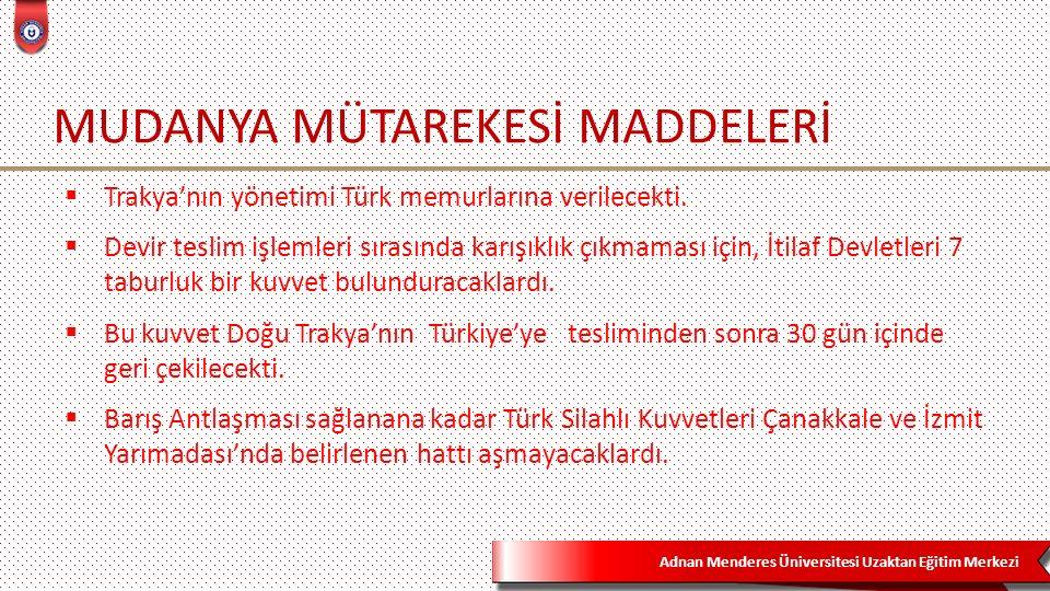 Adnan Menderes Üniversitesi Uzaktan Eğitim Merkezi MUDANYA MÜTAREKESİ MADDELERİ  Trakya'nın yönetimi Türk memurlarına verilecekti.  Devir teslim işl