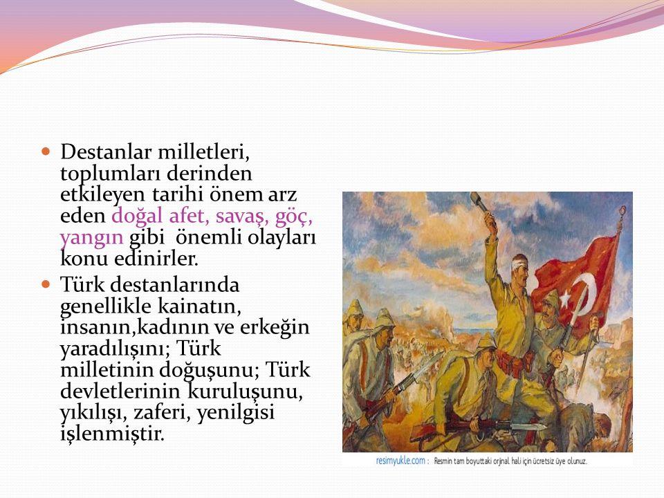 Destanlar milletleri, toplumları derinden etkileyen tarihi önem arz eden doğal afet, savaş, göç, yangın gibi önemli olayları konu edinirler. Türk dest