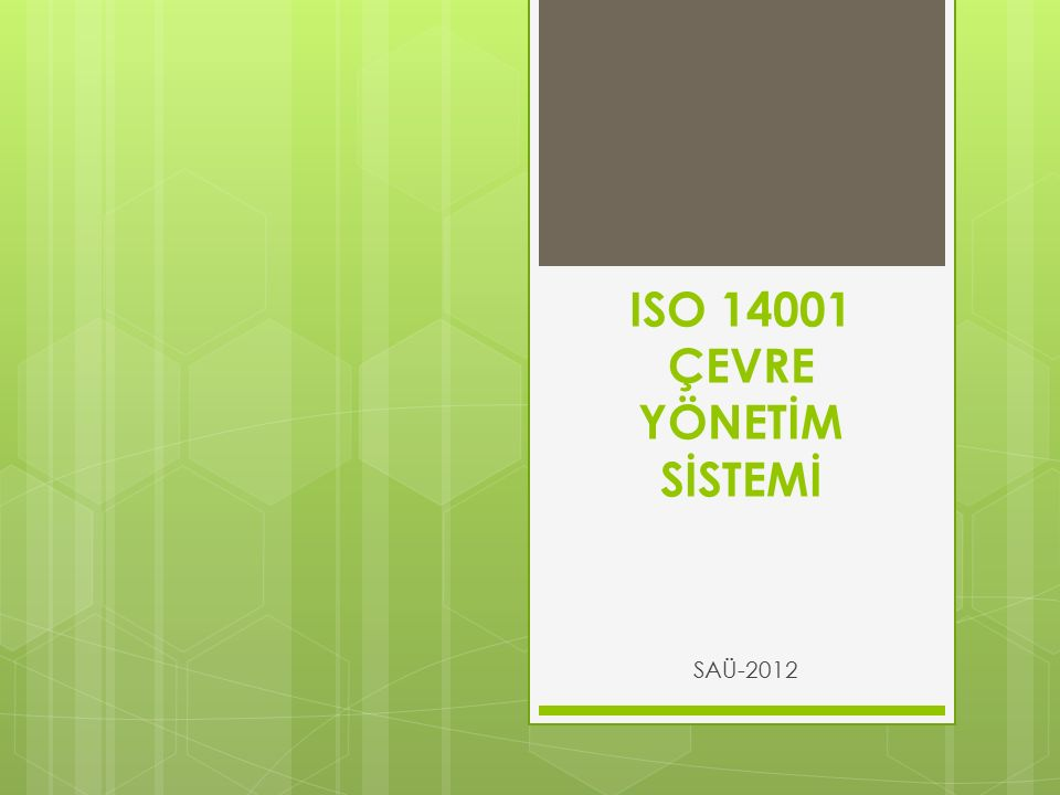 ISO 14001 ÇEVRE YÖNETİM SİSTEMİ  Bir kuruluşun çevreye verdikleri veya verebilecekleri çevresel etkilerinin azaltılması ve mümkün ise ortadan kaldırılabilmesi için geliştirilen yönetim sistemine Çevre Yönetim Sistemi adı verilir.