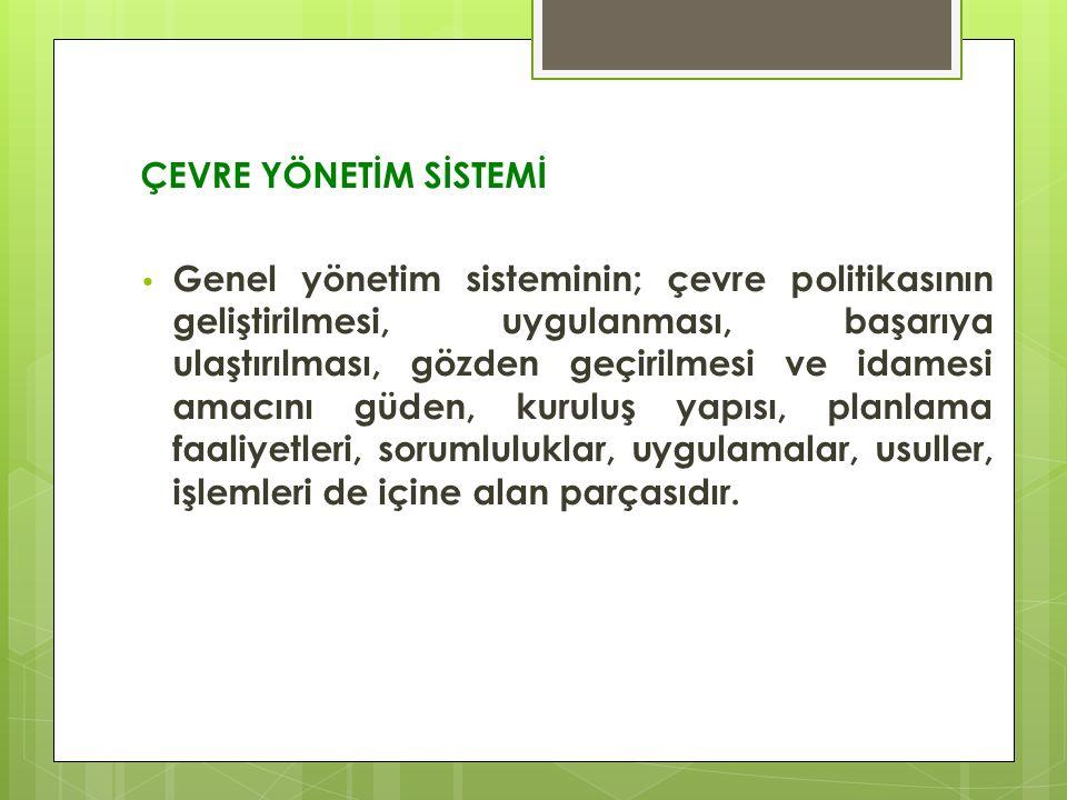 ÇEVRE YÖNETİM SİSTEMİ Genel yönetim sisteminin; çevre politikasının geliştirilmesi, uygulanması, başarıya ulaştırılması, gözden geçirilmesi ve idamesi