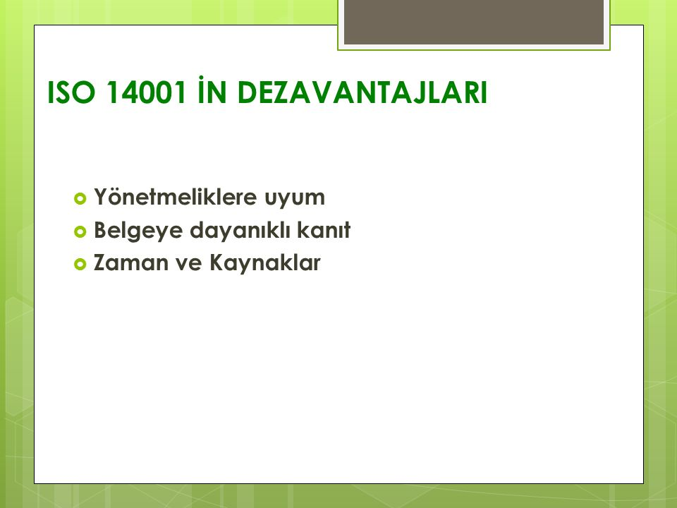 ISO 14001 İN DEZAVANTAJLARI  Yönetmeliklere uyum  Belgeye dayanıklı kanıt  Zaman ve Kaynaklar