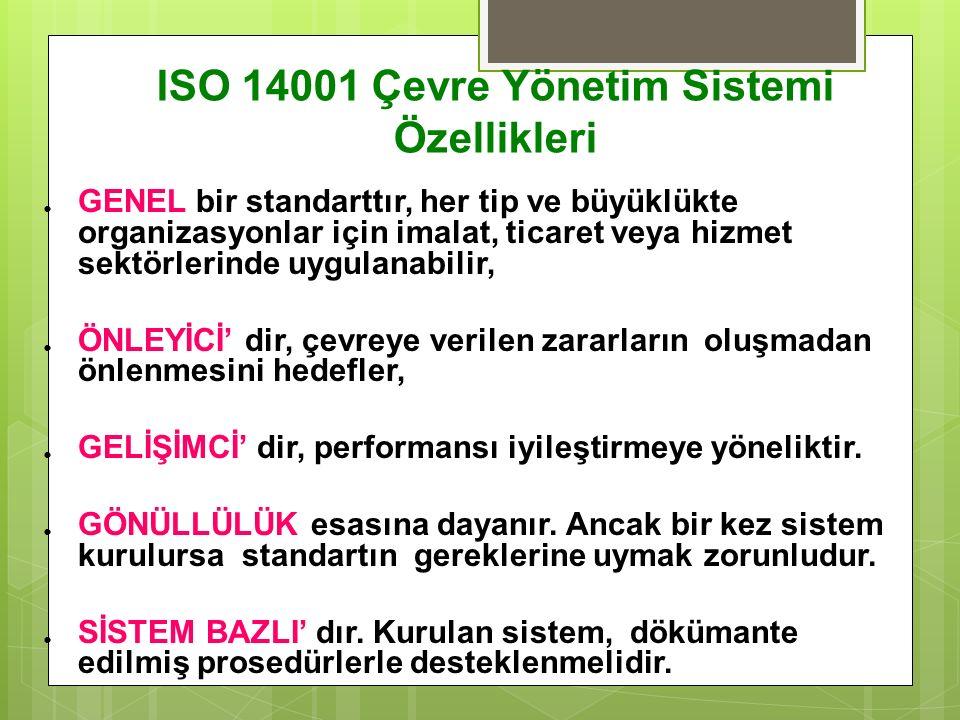 ISO 14001 Çevre Yönetim Sistemi Özellikleri  GENEL bir standarttır, her tip ve büyüklükte organizasyonlar için imalat, ticaret veya hizmet sektörlerinde uygulanabilir,  ÖNLEYİCİ' dir, çevreye verilen zararların oluşmadan önlenmesini hedefler,  GELİŞİMCİ' dir, performansı iyileştirmeye yöneliktir.