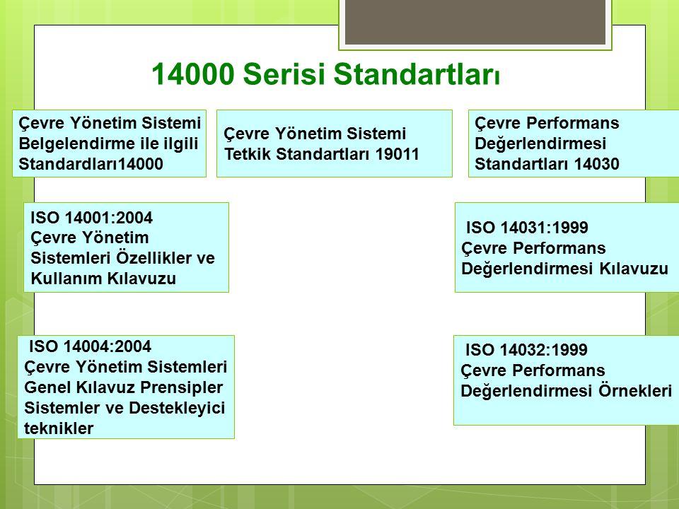 14000 Serisi Standartlar ı Çevre Yönetim Sistemi Belgelendirme ile ilgili Standardları14000 Çevre Yönetim Sistemi Tetkik Standartları 19011 Çevre Performans Değerlendirmesi Standartları 14030 ISO 14001:2004 Çevre Yönetim Sistemleri Özellikler ve Kullanım Kılavuzu ISO 14004:2004 Çevre Yönetim Sistemleri Genel Kılavuz Prensipler Sistemler ve Destekleyici teknikler ISO 14031:1999 Çevre Performans Değerlendirmesi Kılavuzu ISO 14032:1999 Çevre Performans Değerlendirmesi Örnekleri