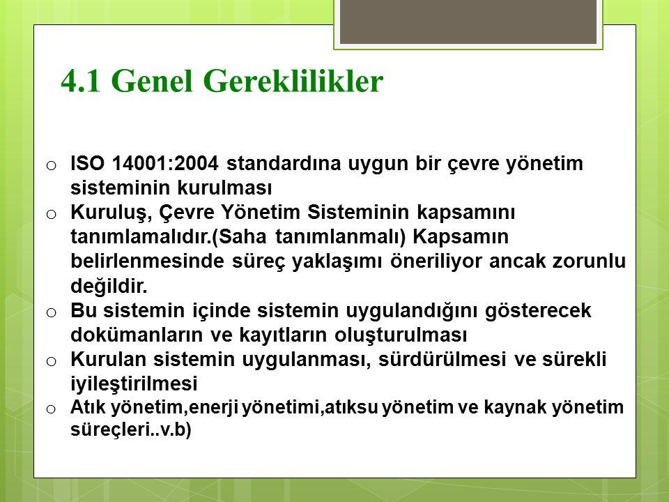 4.1 Genel Gereklilikler o ISO 14001:2004 standardına uygun bir çevre yönetim sisteminin kurulması o Kuruluş, Çevre Yönetim Sisteminin kapsamını tanıml