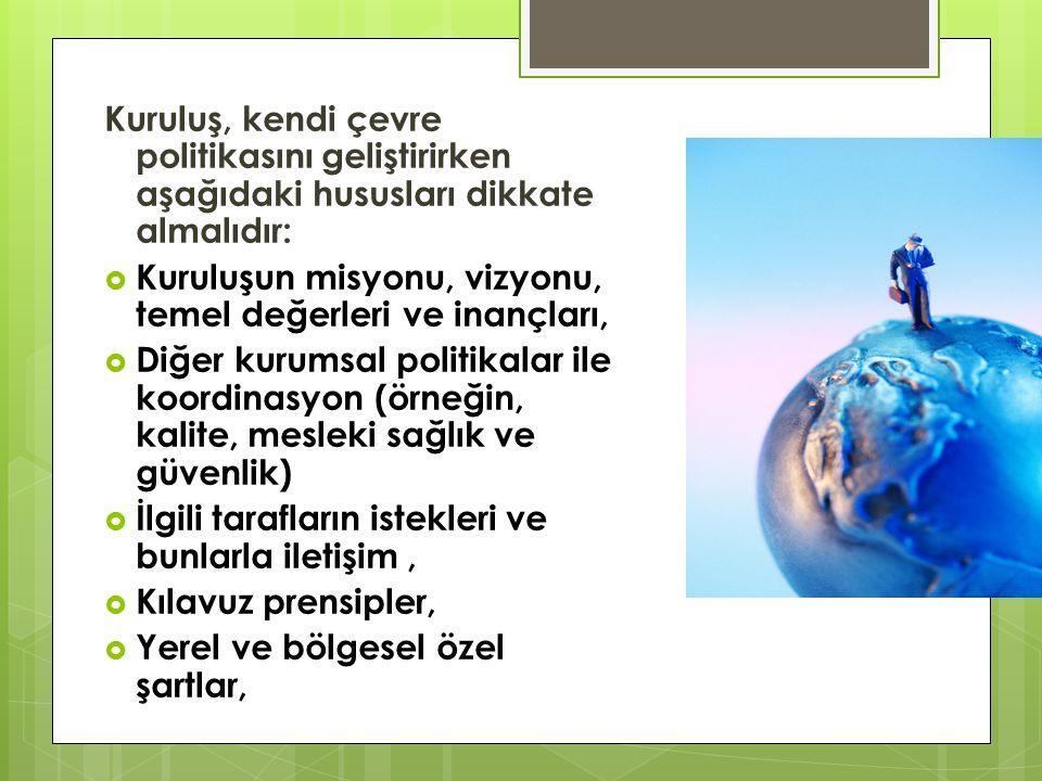 Kuruluş, kendi çevre politikasını geliştirirken aşağıdaki hususları dikkate almalıdır:  Kuruluşun misyonu, vizyonu, temel değerleri ve inançları,  Diğer kurumsal politikalar ile koordinasyon (örneğin, kalite, mesleki sağlık ve güvenlik)  İlgili tarafların istekleri ve bunlarla iletişim,  Kılavuz prensipler,  Yerel ve bölgesel özel şartlar,