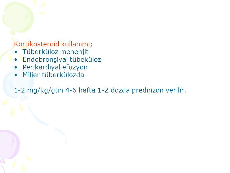 Kortikosteroid kullanımı; Tüberküloz menenjit Endobronşiyal tübeküloz Perikardiyal efüzyon Milier tüberkülozda 1-2 mg/kg/gün 4-6 hafta 1-2 dozda prednizon verilir.