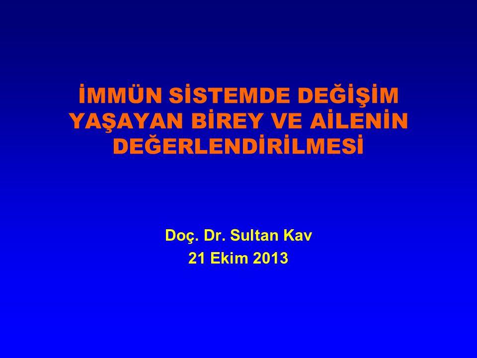 İMMÜN SİSTEMDE DEĞİŞİM YAŞAYAN BİREY VE AİLENİN DEĞERLENDİRİLMESİ Doç. Dr. Sultan Kav 21 Ekim 2013