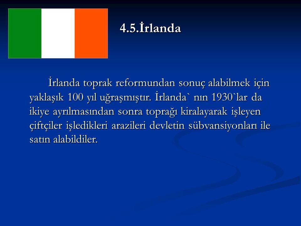 4.5.İrlanda İrlanda toprak reformundan sonuç alabilmek için yaklaşık 100 yıl uğraşmıştır.