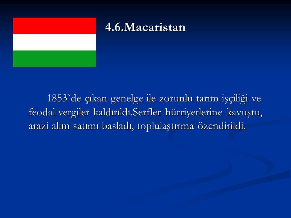4.6.Macaristan 1853`de çıkan genelge ile zorunlu tarım işçiliği ve feodal vergiler kaldırıldı.Serfler hürriyetlerine kavuştu, arazi alım satımı başladı, toplulaştırma özendirildi.
