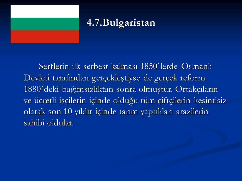 4.7.Bulgaristan Serflerin ilk serbest kalması 1850`lerde Osmanlı Devleti tarafından gerçekleştiyse de gerçek reform 1880`deki bağımsızlıktan sonra olmuştur.
