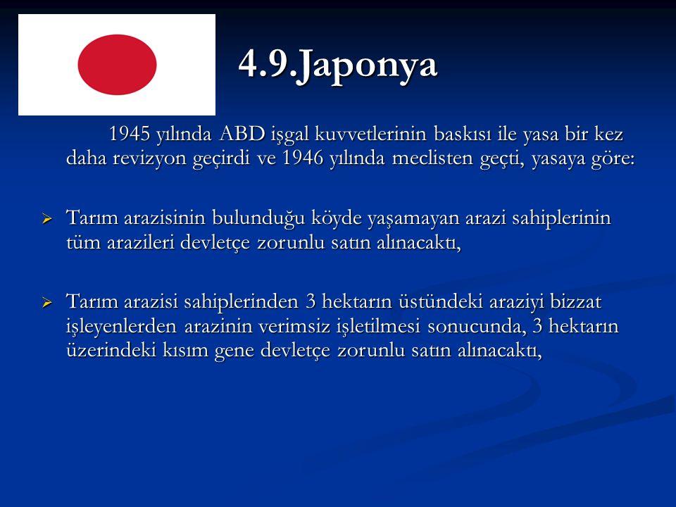 4.9.Japonya 1945 yılında ABD işgal kuvvetlerinin baskısı ile yasa bir kez daha revizyon geçirdi ve 1946 yılında meclisten geçti, yasaya göre:  Tarım arazisinin bulunduğu köyde yaşamayan arazi sahiplerinin tüm arazileri devletçe zorunlu satın alınacaktı,  Tarım arazisi sahiplerinden 3 hektarın üstündeki araziyi bizzat işleyenlerden arazinin verimsiz işletilmesi sonucunda, 3 hektarın üzerindeki kısım gene devletçe zorunlu satın alınacaktı,