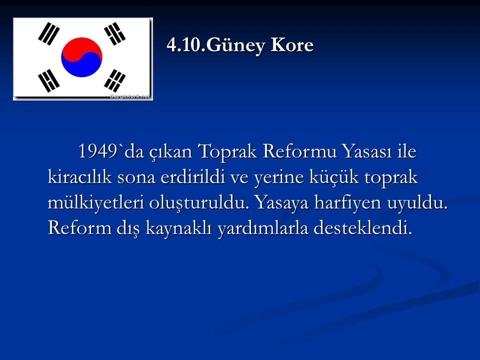 4.10.Güney Kore 1949`da çıkan Toprak Reformu Yasası ile kiracılık sona erdirildi ve yerine küçük toprak mülkiyetleri oluşturuldu.
