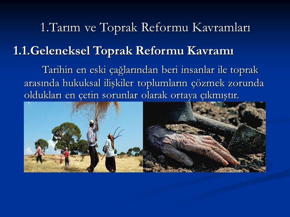 1.Tarım ve Toprak Reformu Kavramları 1.1.Geleneksel Toprak Reformu Kavramı Tarihin en eski çağlarından beri insanlar ile toprak arasında hukuksal ilişkiler toplumların çözmek zorunda oldukları en çetin sorunlar olarak ortaya çıkmıştır.