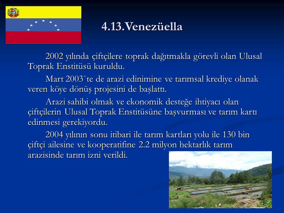 4.13.Venezüella 2002 yılında çiftçilere toprak dağıtmakla görevli olan Ulusal Toprak Enstitüsü kuruldu.