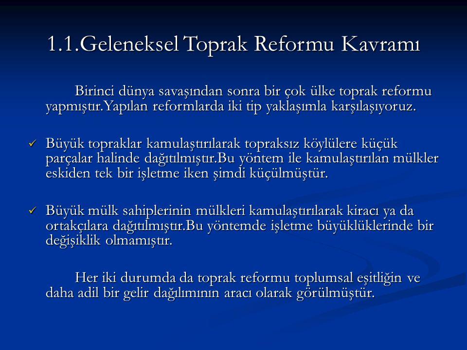 1.1.Geleneksel Toprak Reformu Kavramı Birinci dünya savaşından sonra bir çok ülke toprak reformu yapmıştır.Yapılan reformlarda iki tip yaklaşımla karşılaşıyoruz.