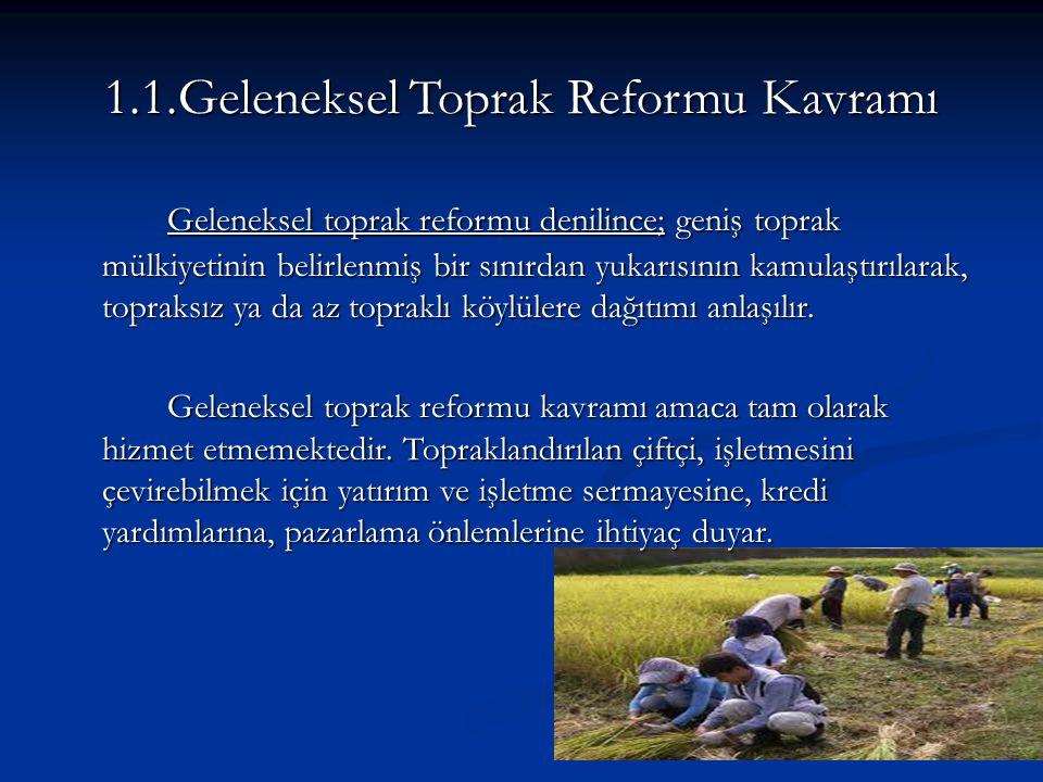 1.1.Geleneksel Toprak Reformu Kavramı Geleneksel toprak reformu denilince; geniş toprak mülkiyetinin belirlenmiş bir sınırdan yukarısının kamulaştırılarak, topraksız ya da az topraklı köylülere dağıtımı anlaşılır.