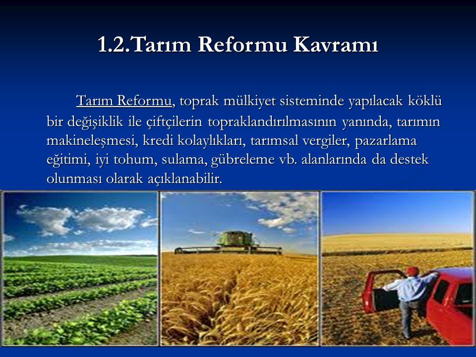 1.2.Tarım Reformu Kavramı Tarım Reformu, toprak mülkiyet sisteminde yapılacak köklü bir değişiklik ile çiftçilerin topraklandırılmasının yanında, tarımın makineleşmesi, kredi kolaylıkları, tarımsal vergiler, pazarlama eğitimi, iyi tohum, sulama, gübreleme vb.