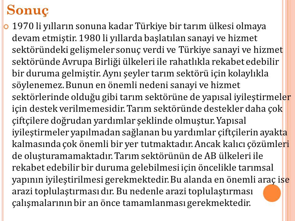 Sonuç 1970 li yılların sonuna kadar Türkiye bir tarım ülkesi olmaya devam etmiştir. 1980 li yıllarda başlatılan sanayi ve hizmet sektöründeki gelişmel