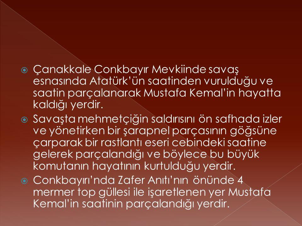  Çanakkale Conkbayır Mevkiinde savaş esnasında Atatürk'ün saatinden vurulduğu ve saatin parçalanarak Mustafa Kemal'in hayatta kaldığı yerdir.