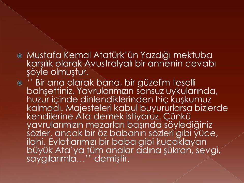  Mustafa Kemal Atatürk'ün Yazdığı mektuba karşılık olarak Avustralyalı bir annenin cevabı şöyle olmuştur.