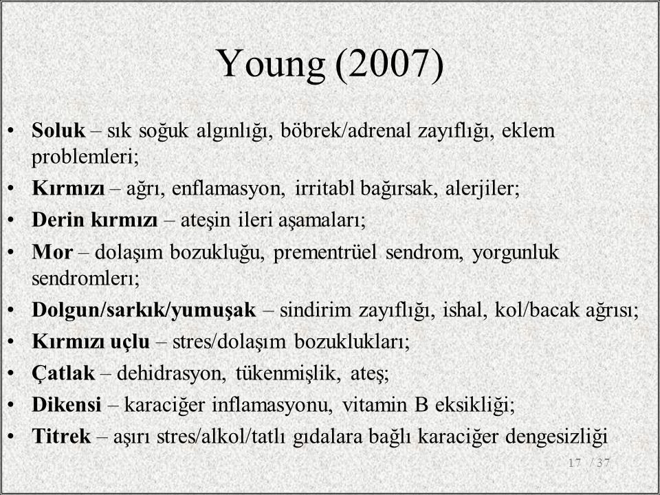 Young (2007) Soluk – sık soğuk algınlığı, böbrek/adrenal zayıflığı, eklem problemleri; Kırmızı – ağrı, enflamasyon, irritabl bağırsak, alerjiler; Derin kırmızı – ateşin ileri aşamaları; Mor – dolaşım bozukluğu, prementrüel sendrom, yorgunluk sendromlerı; Dolgun/sarkık/yumuşak – sindirim zayıflığı, ishal, kol/bacak ağrısı; Kırmızı uçlu – stres/dolaşım bozuklukları; Çatlak – dehidrasyon, tükenmişlik, ateş; Dikensi – karaciğer inflamasyonu, vitamin B eksikliği; Titrek – aşırı stres/alkol/tatlı gıdalara bağlı karaciğer dengesizliği / 3717