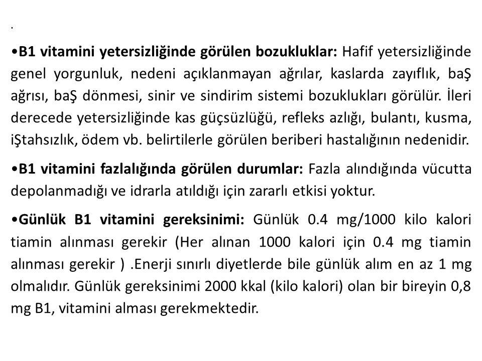 . B1 vitamini yetersizliğinde görülen bozukluklar: Hafif yetersizliğinde genel yorgunluk, nedeni açıklanmayan ağrılar, kaslarda zayıflık, baŞ ağrısı,