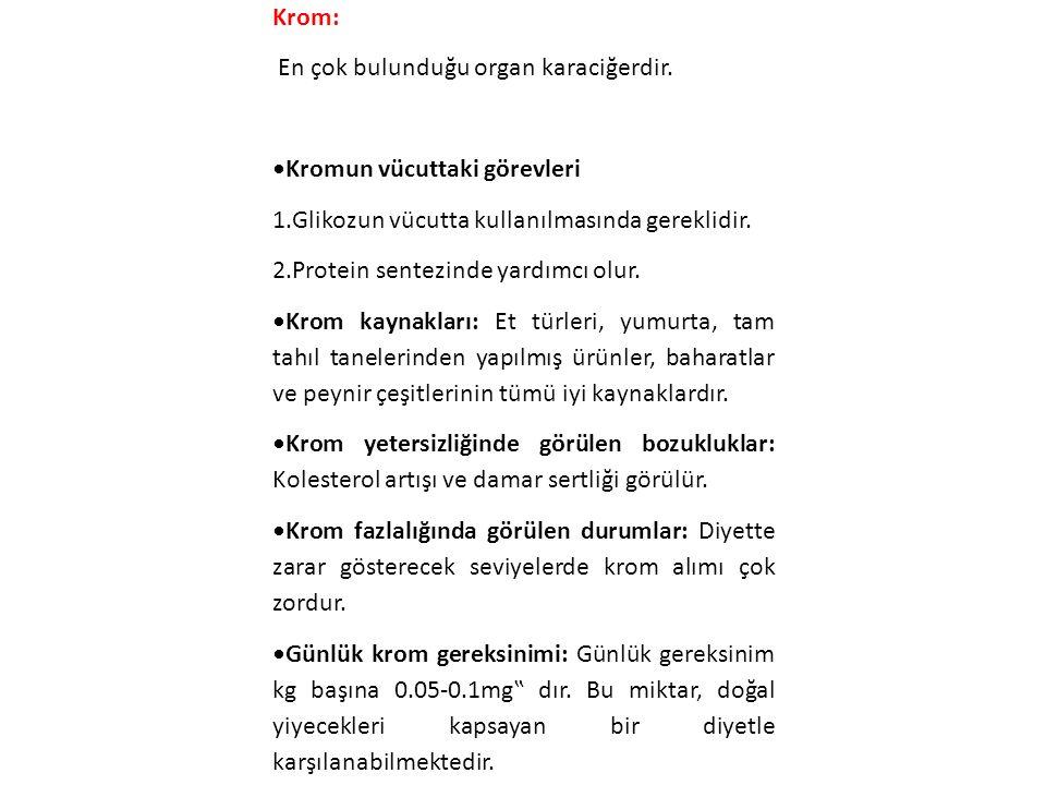 Krom: En çok bulunduğu organ karaciğerdir. Kromun vücuttaki görevleri 1.Glikozun vücutta kullanılmasında gereklidir. 2.Protein sentezinde yardımcı olu