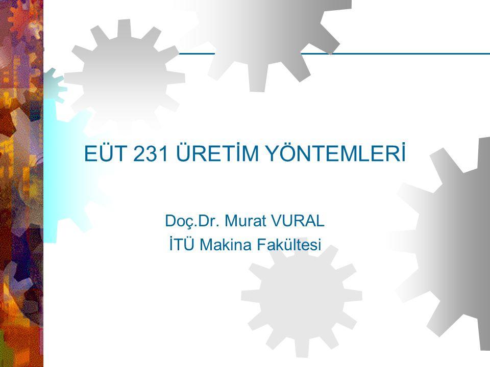 EUT 231 Üretim Yöntemleri – Doç.Dr.Murat VURAL (İTÜ Makina Fakültesi) EÜT 231 ÜRETİM YÖNTEMLERİ Doç.Dr. Murat VURAL İTÜ Makina Fakültesi