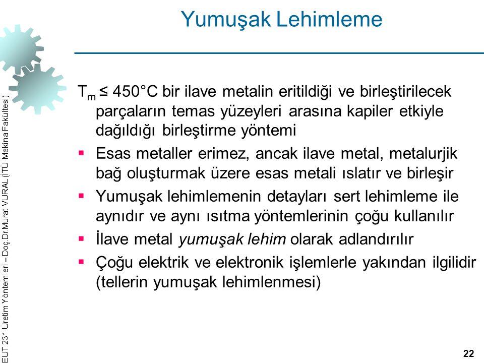 EUT 231 Üretim Yöntemleri – Doç.Dr.Murat VURAL (İTÜ Makina Fakültesi) Yumuşak Lehimleme T m ≤ 450°C bir ilave metalin eritildiği ve birleştirilecek pa