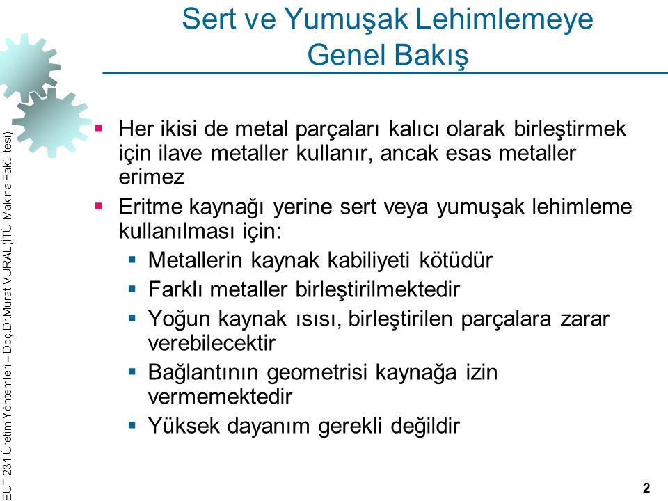 EUT 231 Üretim Yöntemleri – Doç.Dr.Murat VURAL (İTÜ Makina Fakültesi) Yumuşak Lehimleme T m ≤ 450°C bir ilave metalin eritildiği ve birleştirilecek parçaların temas yüzeyleri arasına kapiler etkiyle dağıldığı birleştirme yöntemi  Esas metaller erimez, ancak ilave metal, metalurjik bağ oluşturmak üzere esas metali ıslatır ve birleşir  Yumuşak lehimlemenin detayları sert lehimleme ile aynıdır ve aynı ısıtma yöntemlerinin çoğu kullanılır  İlave metal yumuşak lehim olarak adlandırılır  Çoğu elektrik ve elektronik işlemlerle yakından ilgilidir (tellerin yumuşak lehimlenmesi) 22